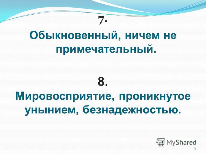9 7. Обыкновенный, ничем не примечательный. 8. Мировосприятие, проникнутое унынием, безнадежностью.