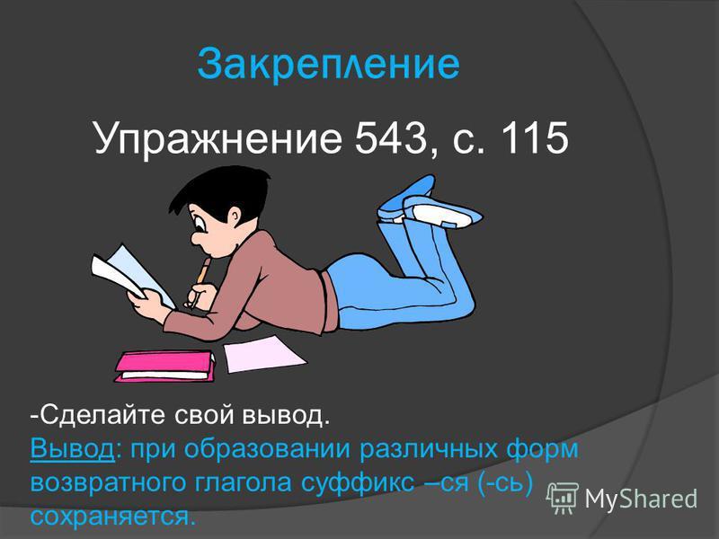 Закрепление Упражнение 543, с. 115 -Сделайте свой вывод. Вывод: при образовании различных форм возвратного глагола суффикс –ся (-сь) сохранялется.