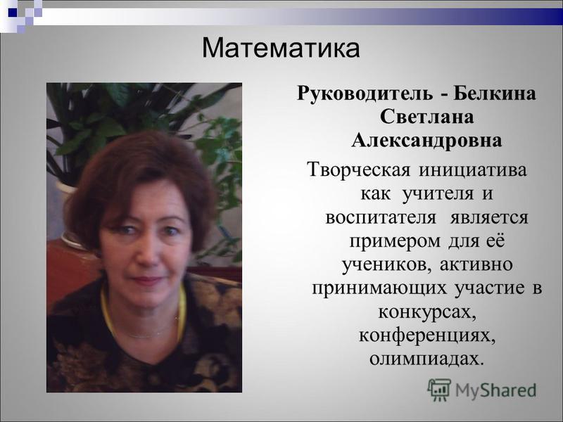Математика Руководитель - Белкина Светлана Александровна Творческая инициатива как учителя и воспитателя является примером для её учеников, активно принимающих участие в конкурсах, конференциях, олимпиадах.