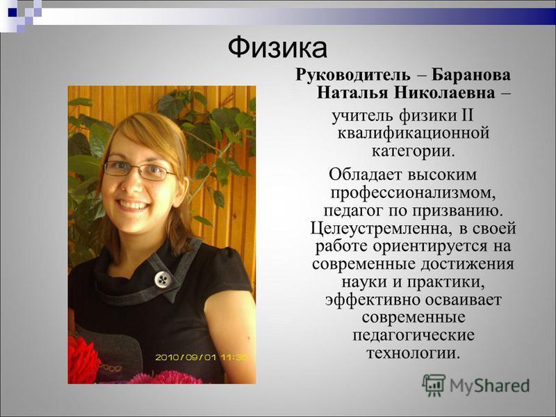 Физика Руководитель – Баранова Наталья Николаевна – учитель физики II квалификационной категории. Обладает высоким профессионализмом, педагог по призванию. Целеустремленна, в своей работе ориентируется на современные достижения науки и практики, эффе