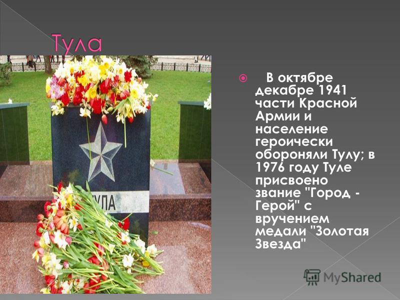 В октябре декабре 1941 части Красной Армии и население героически обороняли Тулу; в 1976 году Туле присвоено звание Город - Герой с вручением медали Золотая Звезда