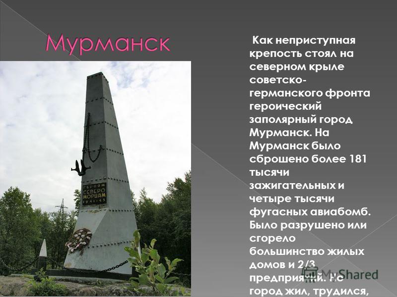 Как неприступная крепость стоял на северном крыле советско- германского фронта героический заполярный город Мурманск. На Мурманск было сброшено более 181 тысячи зажигательных и четыре тысячи фугасных авиабомб. Было разрушено или сгорело большинство ж