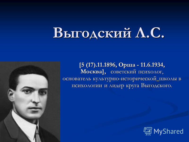 Выгодский Л.С. [5 (17).11.1896, Орша - 11.6.1934, Москва], советский психолог, основатель культурно-исторической школы в психологии и лидер круга Выгодского.