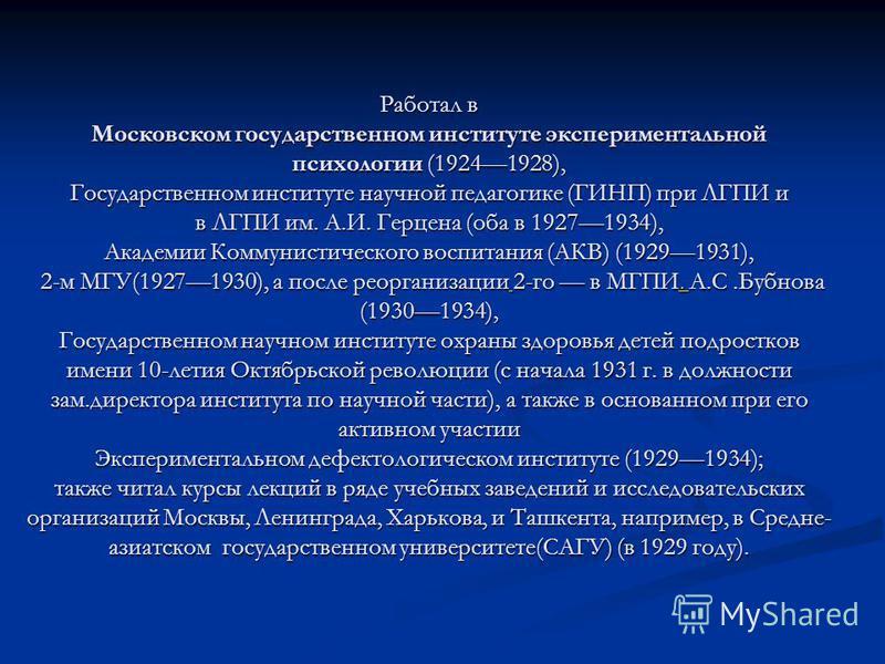 Работал в Московском государственном институте экспериментальной психологии (19241928), Государственном институте научной педагогике (ГИНП) при ЛГПИ и в ЛГПИ им. А.И. Герцена (оба в 19271934), Академии Коммунистического воспитания (АКВ) (19291931), 2