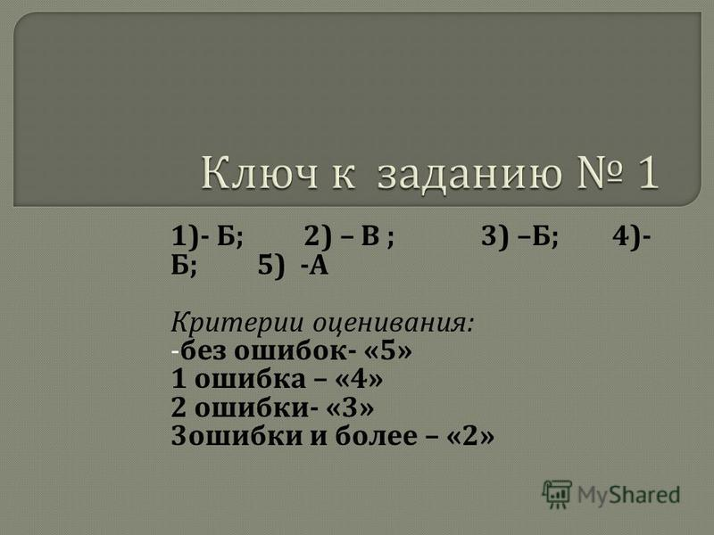 1)- Б ; 2) – В ; 3) – Б ; 4)- Б ; 5) - А Критерии оценивания : - без ошибок - «5» 1 ошибка – «4» 2 ошибки - «3» 3 ошибки и более – «2»
