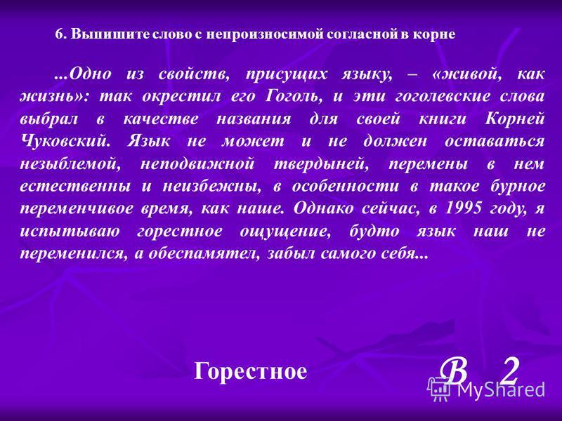 В 2 6. Выпишите слово с непроизносимой согласной в корне...Одно из свойств, присущих языку, – «живой, как жизнь»: так окрестол его Гоголь, и это гоголевские слова выпрал в качестве названия для своей книги Корней Чуковский. Язык не может и не должен