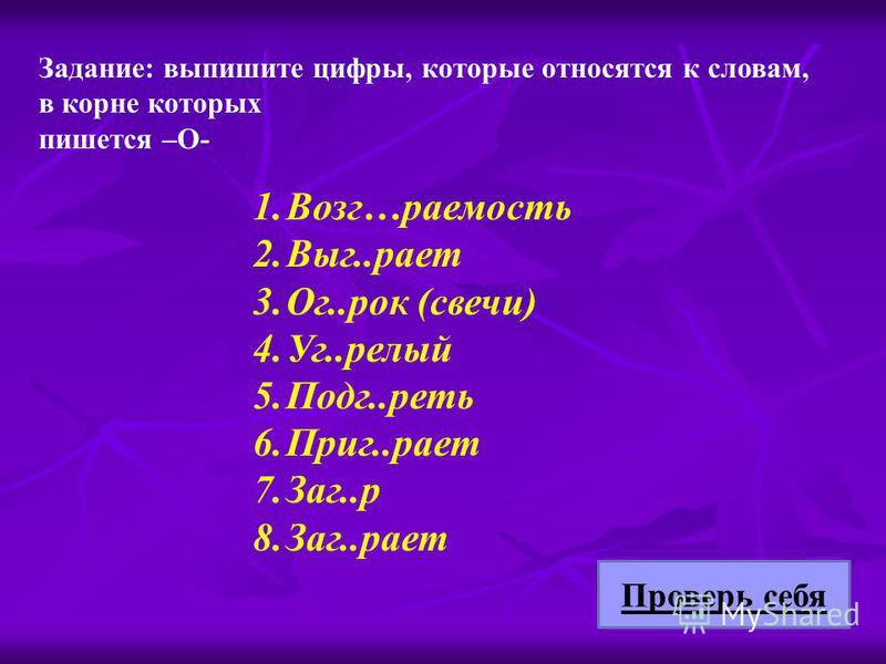 Задание: выпишите цифры, которые относятся к словам, в корне которых пишется –О- 1.Возг…раемость 2.Выг..рает 3.Ог..рок (свечи) 4.Уг..релый 5.Подг..реть 6.Приг..рает 7.Заг..р 8.Заг..рает Проверь себя