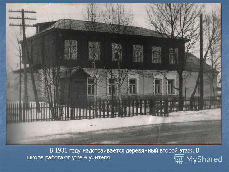 В 1931 году надстраивается деревянный второй этаж. В школе работают уже 4 учителя.