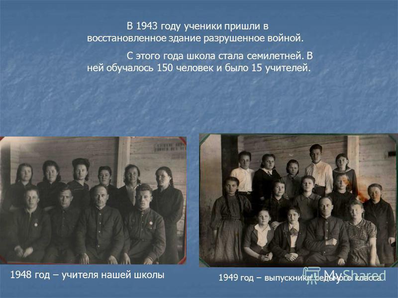 В 1943 году ученики пришли в восстановленное здание разрушенное войной. С этого года школа стала семилетней. В ней обучалось 150 человек и было 15 учителей. 1949 год – выпускники седьмого класса 1948 год – учителя нашей школы