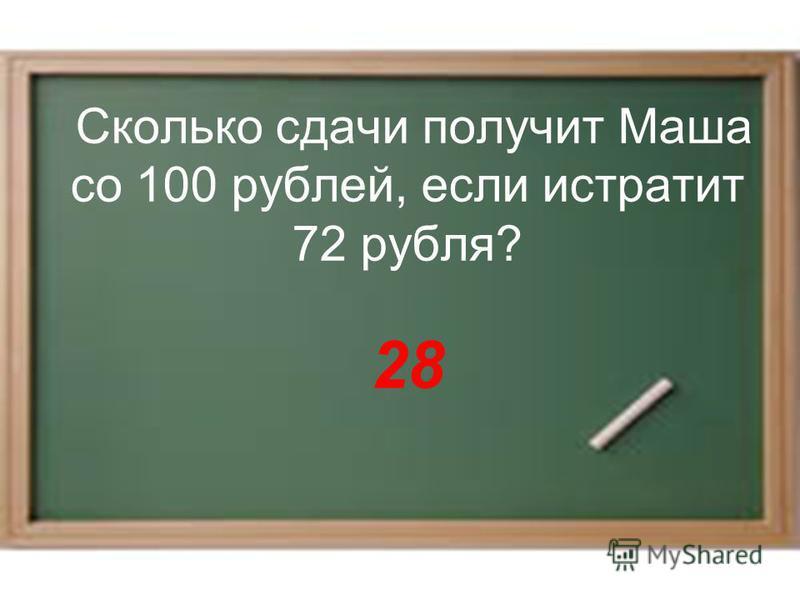 Сколько сдачи получит Маша со 100 рублей, если истратит 72 рубля? 28