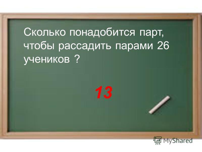 13 Сколько понадобится парт, чтобы рассадить парами 26 учеников ?