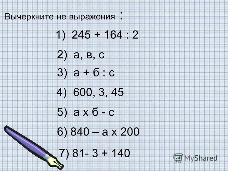 Вычеркните не выражения : 1) 245 + 164 : 2 2) а, в, с 3) а + б : с 4) 600, 3, 45 5) а x б - с 6) 840 – а x 200 7) 81- 3 + 140