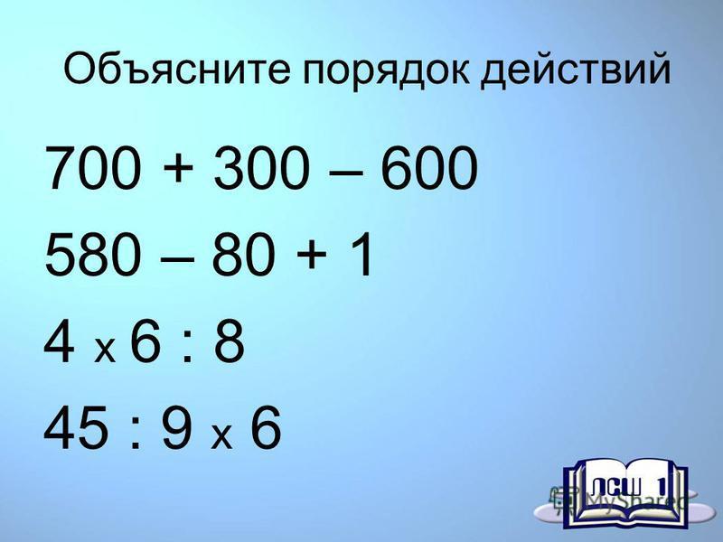 Объясните порядок действий 700 + 300 – 600 580 – 80 + 1 4 x 6 : 8 45 : 9 x 6