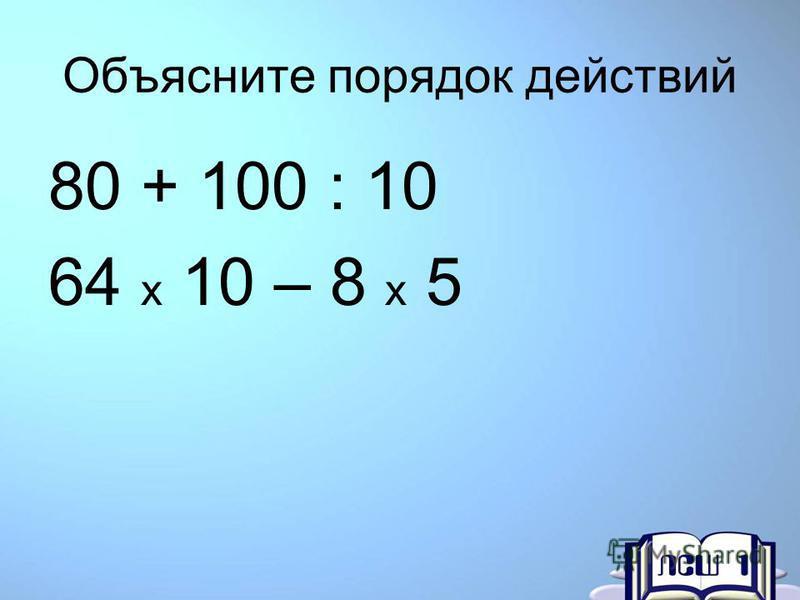 Объясните порядок действий 80 + 100 : 10 64 x 10 – 8 x 5