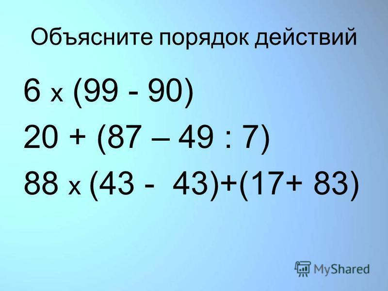 Объясните порядок действий 6 x (99 - 90) 20 + (87 – 49 : 7) 88 x (43 - 43)+(17+ 83)