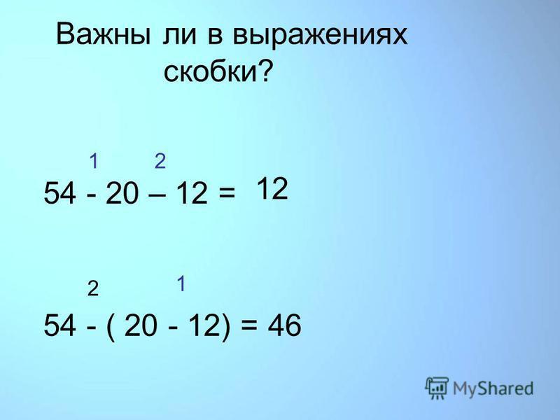 Важны ли в выражениях скобки? 1 2 54 - 20 – 12 = 54 - ( 20 - 12) = 1 2 12 46