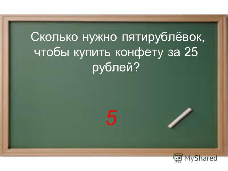 Сколько нужно пятирублёвок, чтобы купить конфету за 25 рублей? 5