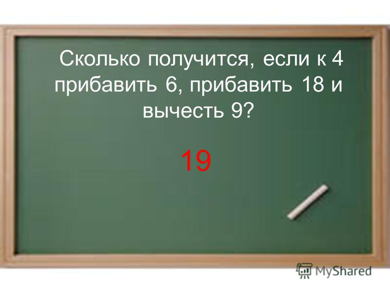Сколько получится, если к 4 прибавить 6, прибавить 18 и вычесть 9? 19