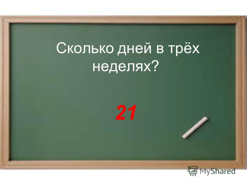 Сколько дней в трёх неделях? 21