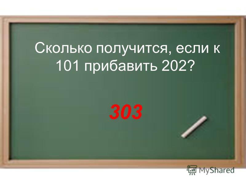 Сколько получится, если к 101 прибавить 202? 303