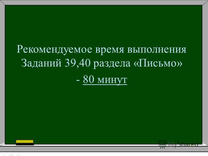 Рекомендуемое время выполнения Заданий 39,40 раздела «Письмо» - 80 минут