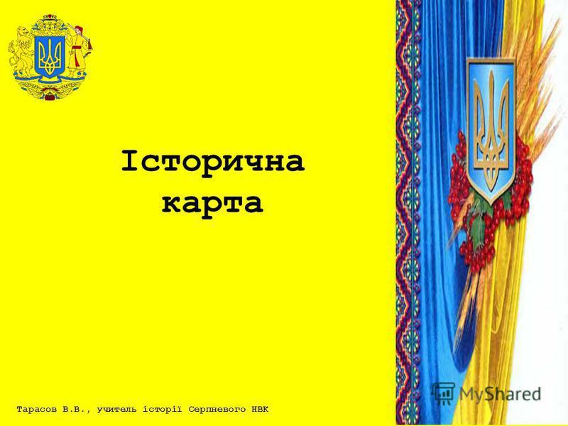 Тарасов В.В., учитель історії Серпневого НВК Історична карта
