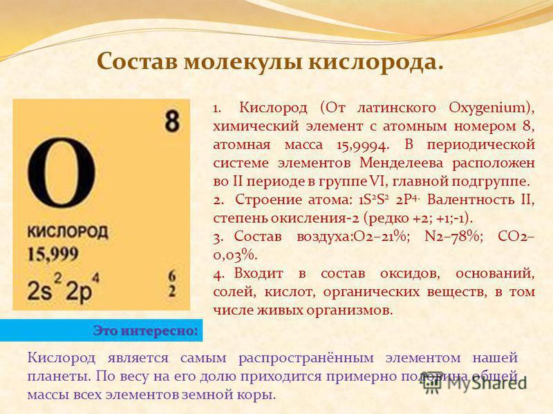 1. Кислород (От латинского Oхygenium), химический элемент с атомным номером 8, атомная масса 15,9994. В периодической системе элементов Менделеева расположен во II периоде в группе VI, главной подгруппе. 2. Строение атома: 1S 2 S 2 2P 4. Валентность