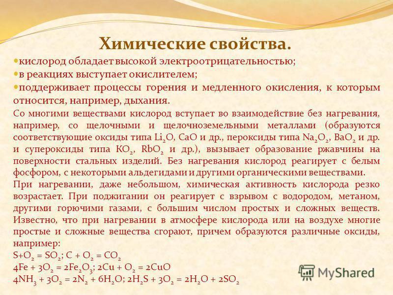 Химические свойства. кислород обладает высокой электроотрицательностью; в реакциях выступает окислителем; поддерживает процессы горения и медленного окисления, к которым относится, например, дыхания. Со многими веществами кислород вступает во взаимод