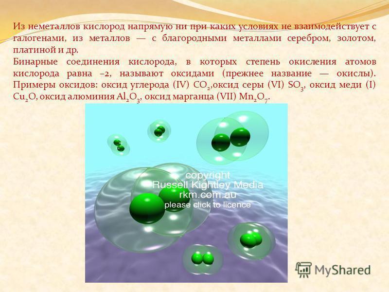 Из неметаллов кислород напрямую ни при каких условиях не взаимодействует с галогенами, из металлов с благородными металлами серебром, золотом, платиной и др. Бинарные соединения кислорода, в которых степень окисления атомов кислорода равна –2, называ