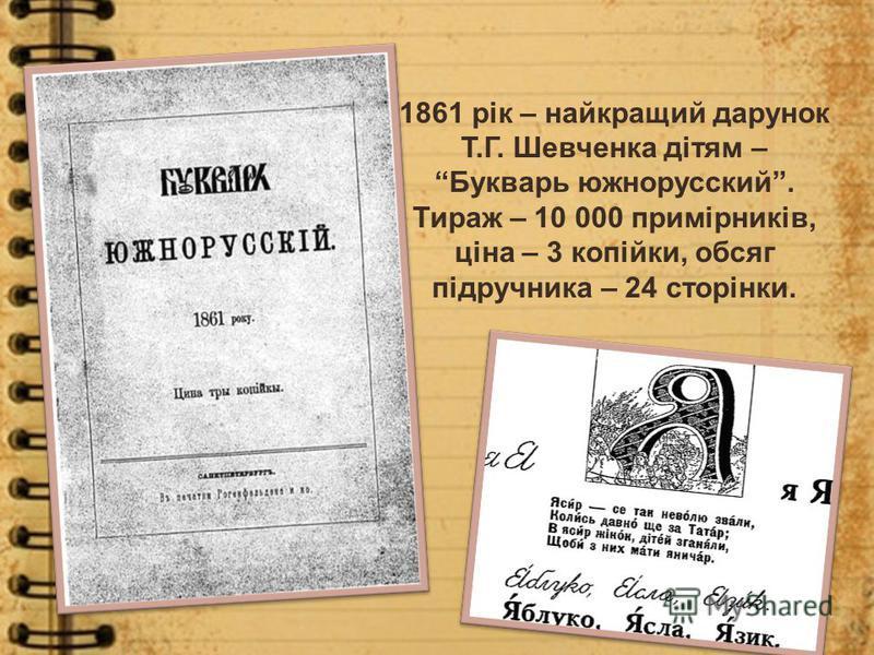 1861 рік – найкращий дарунок Т.Г. Шевченка дітям – Букварь южнорусский. Тираж – 10 000 примірників, ціна – 3 копійки, обсяг підручника – 24 сторінки.
