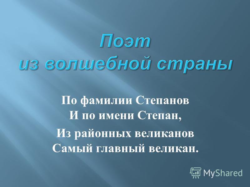 По фамилии Степанов И по имени Степан, Из районных великанов Самый главный великан.
