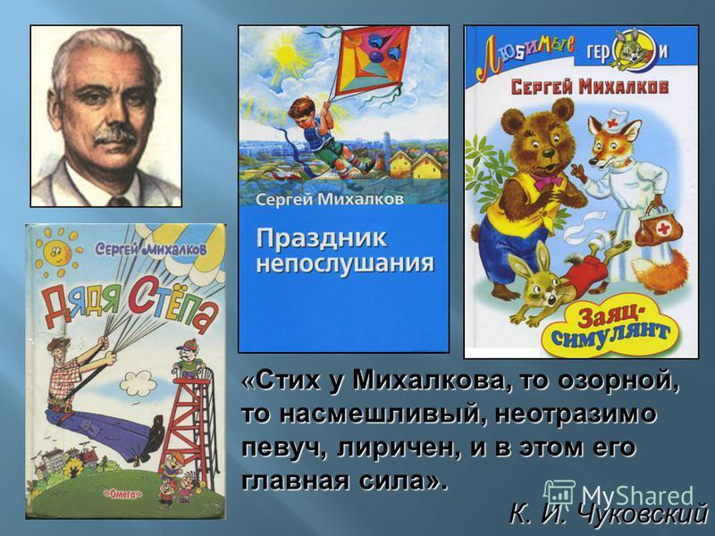 « Стих у Михалкова, то озорной, то насмешливый, неотразимо певуч, лиричен, и в этом его главная сила». К. И. Чуковский