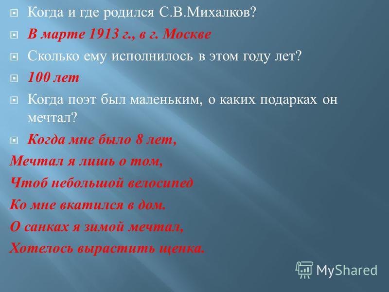 Когда и где родился С. В. Михалков ? В марте 1913 г., в г. Москве Сколько ему исполнилось в этом году лет ? 100 лет Когда поэт был маленьким, о каких подарках он мечтал ? Когда мне было 8 лет, Мечтал я лишь о том, Чтоб небольшой велосипед Ко мне вкат