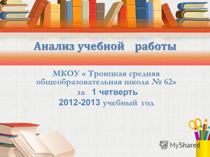 МКОУ « Троицкая средняя общеобразовательная школа 62» за 1 четверть 2012-2013 учебный год Анализ учебной работы