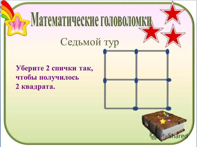 Седьмой тур Уберите 2 спички так, чтобы получилось 2 квадрата.