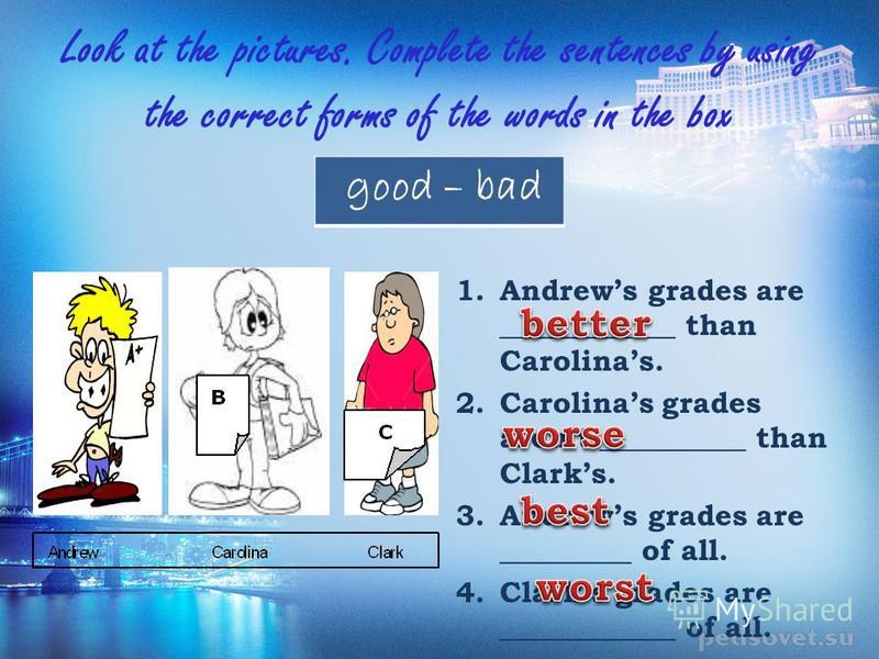Look at the pictures. Complete the sentences by using the correct forms of the words in the box good – bad 1.Andrews grades are ____________ than Carolinas. 2.Carolinas grades arent __________ than Clarks. 3.Andrews grades are _________ of all. 4.Cla