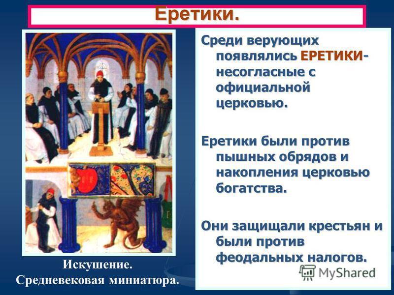 Среди верующих появлялись ЕРЕТИКИ- несогласные с официальной церковью. Еретики были против пышных обрядов и накопления церковью богатства. Они защищали крестьян и были против феодальных налогов. Еретики. Искушение. Средневековая миниатюра.