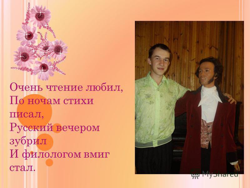 Очень чтение любил, По ночам стихи писал, Русский вечером зубрил И филологом вмиг стал.