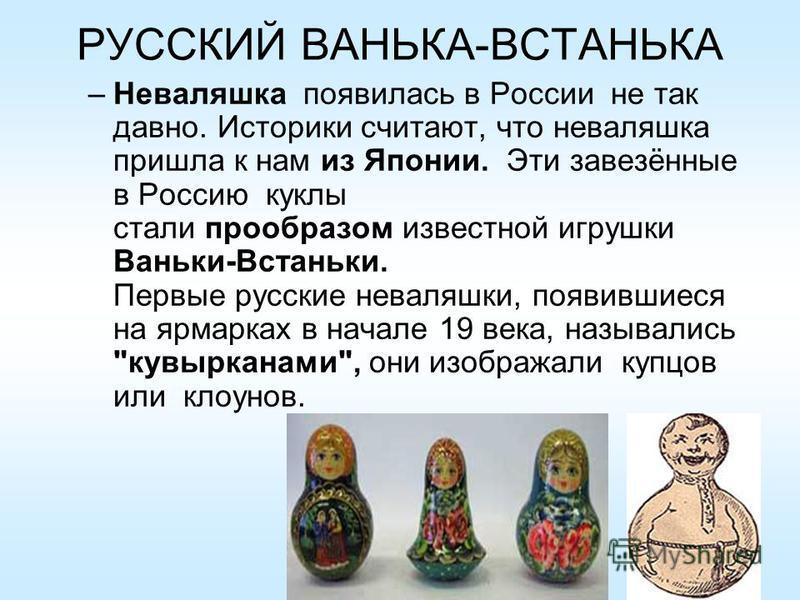 РУССКИЙ ВАНЬКА-ВСТАНЬКА –Неваляшка появилась в России не так давно. Историки считают, что неваляшка пришла к нам из Японии. Эти завезённые в Россию куклы стали прообразом известной игрушки Ваньки-Встаньки. Первые русские неваляшки, появившиеся на ярм