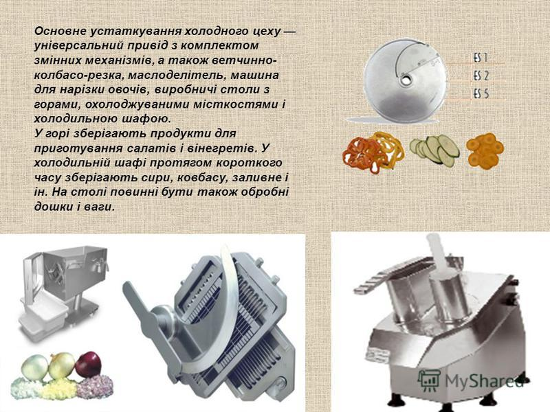 Основне устаткування холодного цеху універсальний привід з комплектом змінних механізмів, а також ветчинно- колбасо-резка, маслоделітель, машина для нарізки овочів, виробничі столи з горами, охолоджуваними місткостями і холодильною шафою. У горі збер
