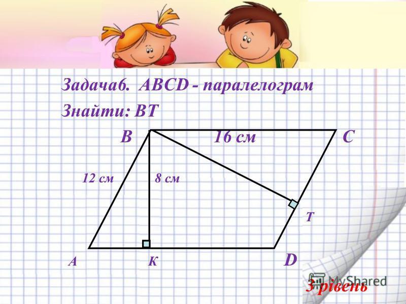 Задача6. АВСD - паралелограм Знайти: ВТ В 16 см С 12 см 8 см Т А К D 3 рівень А R F