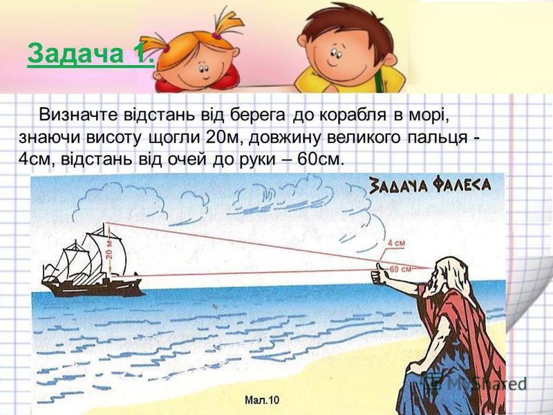 Задача 1. Визначте відстань від берега до корабля в морі, знаючи висоту щогли 20м, довжину великого пальця - 4см, відстань від очей до руки – 60см.
