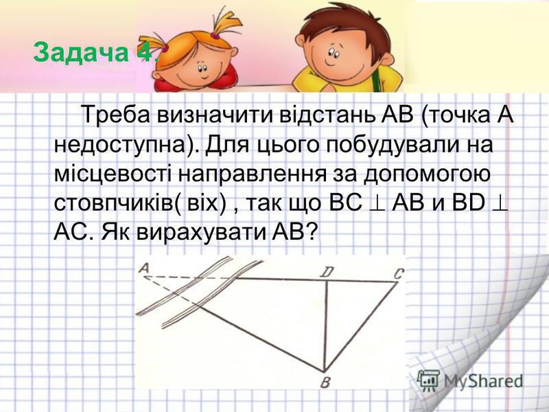Задача 4. Треба визначити відстань АВ (точка А недоступна). Для цього побудували на місцевості направлення за допомогою стовпчиків( віх), так що ВС АВ и ВD AC. Як вирахувати АВ?