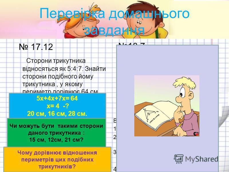 Перевірка домашнього завдання 17.12 Сторони трикутника відносяться як 5:4:7. Знайти сторони подібного йому трикутника, у якому периметр дорівнює 64 см. 18.7 АВСД - трапеція ВО: ОД = 3:7, ВС= 18 см АД - ? 1.Назвати подібні трикутники.( Ознака) 2. Скіл