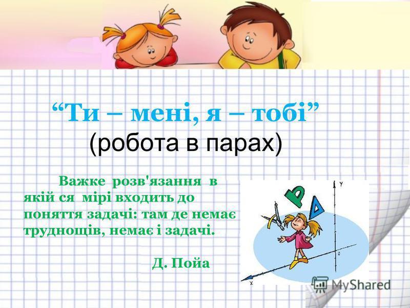 Ти – мені, я – тобі (робота в парах) Важке розв'язання в якій ся мірі входить до поняття задачі: там де немає труднощів, немає і задачі. Д. Пойа