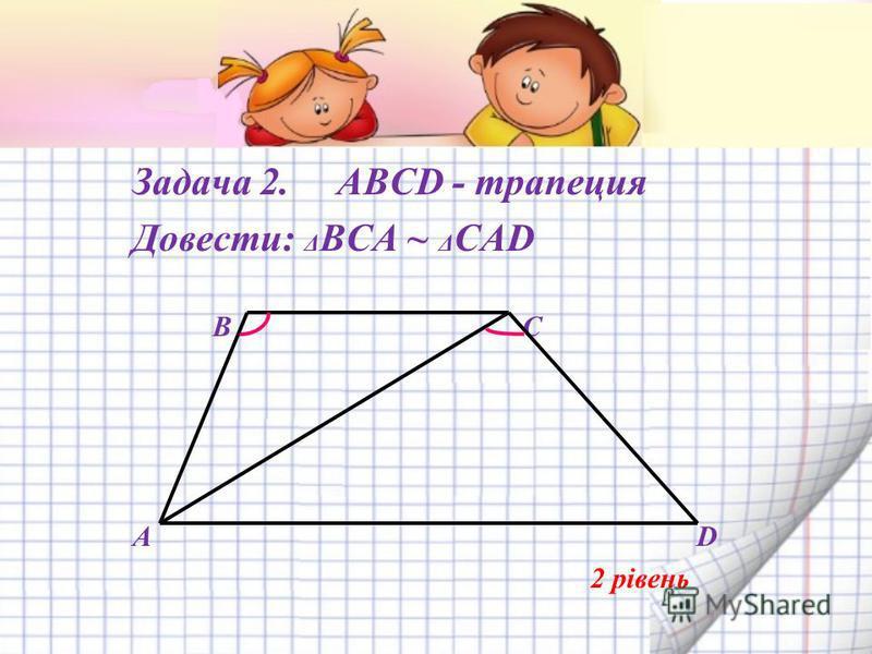Задача 2. ABCD - трапеция Довести: Δ BCА ~ Δ САD B C A D 2 рівень