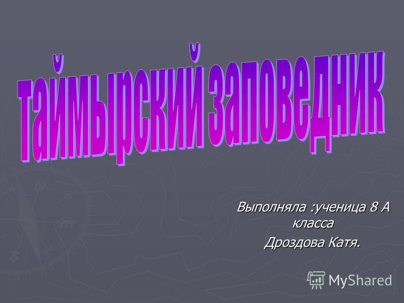 Выполняла :ученица 8 А класса Дроздова Катя.