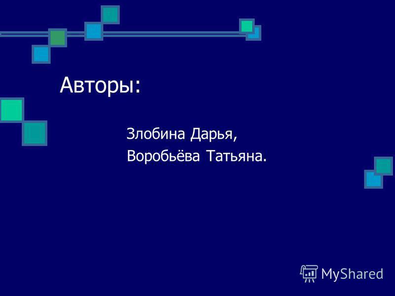 Авторы: Злобина Дарья, Воробьёва Татьяна.