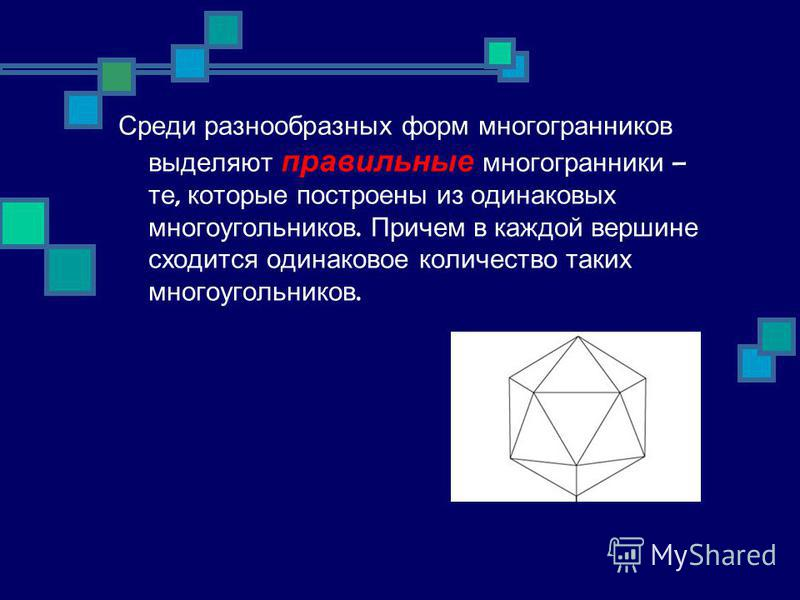 Среди разнообразных форм многогранников выделяют правильные многогранники – те, которые построены из одинаковых многоугольников. Причем в каждой вершине сходится одинаковое количество таких многоугольников.