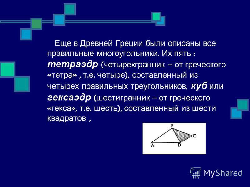 Еще в Древней Греции были описаны все правильные многоугольники. Их пять : тетраэдр ( четырехгранник – от греческого « тетра », т. е. четыре ), составленный из четырех правильных треугольников, куб или кексаэдр ( шестигранник – от греческого « кекса